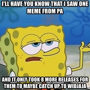 I'll have you know Spongebob - I'll have you know that I saw one meme from PA And it only took 8 more releases for them to maybe catch up to Widjaja