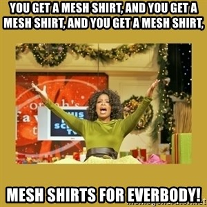 Oprah You get a - you get a mesh shirt, and you get a mesh shirt, and you get a mesh shirt, mesh shirts for everbody!