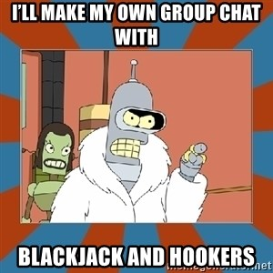 Blackjack and hookers bender - I'll make my own group chat with Blackjack and hookers