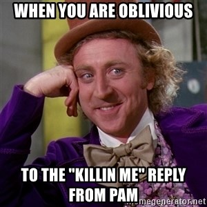 Willy Wonka - when you are oblivious to the ''killin me'' reply from pam