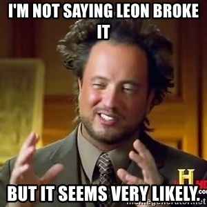 Ancient Aliens - I'm not saying Leon broke it but it seems very likely.