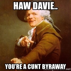 Joseph Ducreux - Haw Davie.. You're a cunt byraway