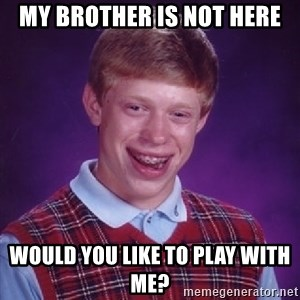 Bad Luck Brian - my brother is not here would you like to play with me?
