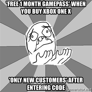 Whyyy??? - 'Free 1 month gamepass' when you buy xbox one x 'Only new customers' after entering code