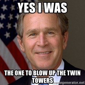 George Bush - yes i was the one to blow up the twin towers