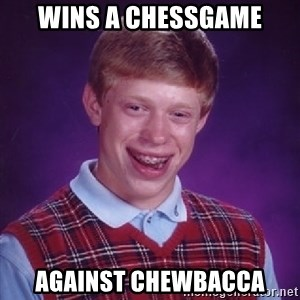 Bad Luck Brian - Wins a chessgame Against chewbacca