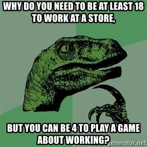 Philosoraptor - Why do you need to be at least 18 to work at a store, But you can be 4 to play a game about working?