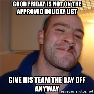 Good Guy Greg - good Friday is not on the approved holiday list Give his team the day off anyway