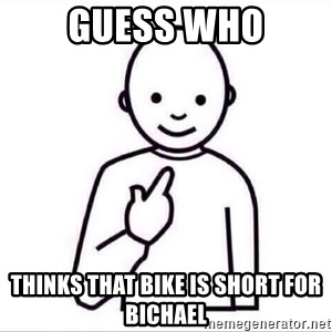 Guess who ? - Guess who thinks that Bike is short for bichael