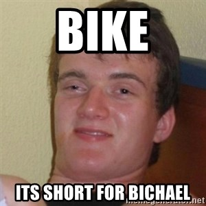 Really Stoned Guy - Bike Its short for bichael