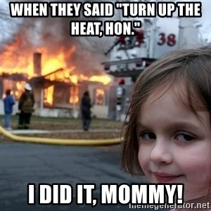 "Disaster Girl - When they said ""Turn up the heat, hon."" I did it, mommy!"