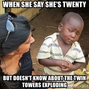 Skeptical 3rd World Kid - when she say she's twenty but doesn't know about the twin towers exploding