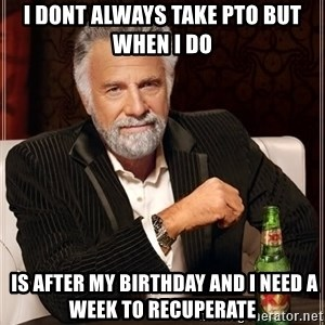 The Most Interesting Man In The World - I dont always take PTO but when i do  is after my birthday and i need a week to recuperate
