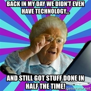 old lady - Back in my day we didn't even have technology... and still got stuff done in half the time!
