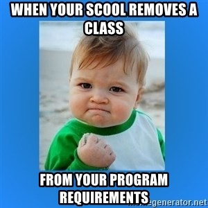 yes baby 2 - WHEN YOUR SCOOL REMOVES A CLASS FROM YOUR PROGRAM REQUIREMENTS