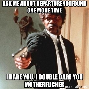 I double dare you - ask me about DepartureNotFound one more time I dare you, I double dare you motherfucker