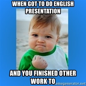 yes baby 2 - When got to do english presentation and you finished other work to