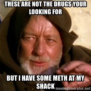 These are not the droids you were looking for - these are not the drugs your looking for but i have some meth at my shack