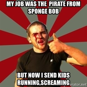 fucked up flynn - my job was the  pirate from sponge bob but now i send kids running,screaming