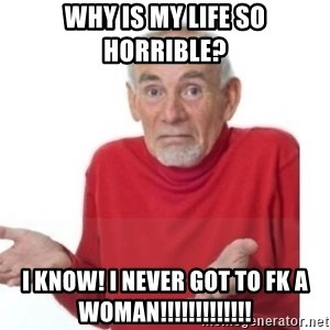 Guess I'll Die Blank - Why is my life so horrible? i know! i never got to fk a woman!!!!!!!!!!!!!