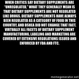 """Blank Black - When critics say dietary supplements are """"unregulated,"""" what they generally mean is that dietary supplements are not regulated like drugs. Dietary supplements have always been regulated as a category of food in this country, and DSHEA did not change that fact. Virtually all facets of dietary supplement manufacturing, labeling and marketing are covered by extensive regulations issued and enforced by FDA and FTC."""
