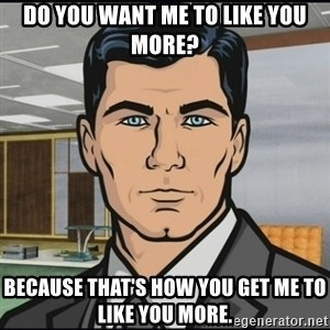 Archer - Do you want me to like you more? Because that's how you get me to like you more.