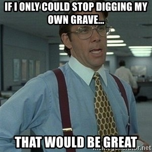 Office Space Boss - If I only could stop digging my own grave... that would be great