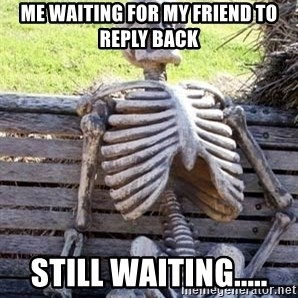 Waiting Skeleton - me waiting for my friend to reply back still waiting.....