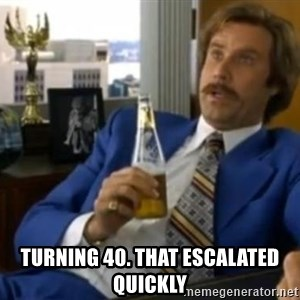 That escalated quickly-Ron Burgundy - turning 40. that escalated quickly