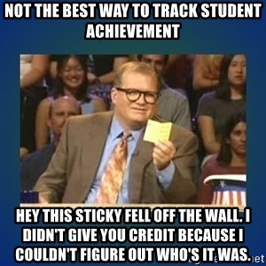 drew carey - Not the best way to track student achievement hey this sticky fell off the wall. I didn't give you credit because I couldn't figure out who's it was.