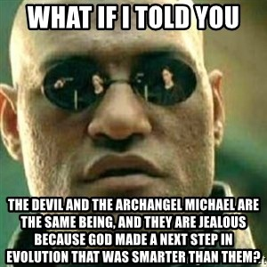 What If I Told You - What if I told you The devil and the archangel michael are the same being, and they are jealous because God made a next step in evolution that was smarter than them?