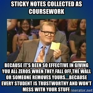 drew carey - Sticky Notes Collected as Coursework Because it's been so effective in giving you all zeros when they fall off the wall or someone removes yours....because every student is trustworthy and won't mess with your stuff.