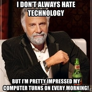 The Most Interesting Man In The World - I don't always hate technology  But I'm pretty impressed my computer turns on every morning!