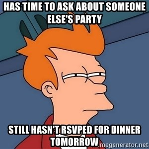 Futurama Fry - Has time to ask about someone else's party still hasn't RSVPed for dinner tomorrow