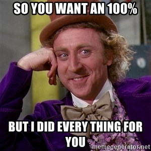Willy Wonka - So you want an 100% But I did every thing for you