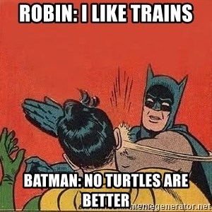 batman slap robin - Robin: i like trains Batman: no turtles are better