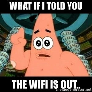 ugly barnacle patrick - what if I told you the wifi is out..
