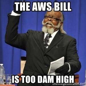 Rent Is Too Damn High - THE AWS BILL IS TOO DAM HIGH