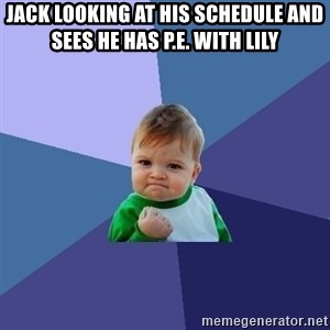 Success Kid - JAck looking at his schedule and sees he has P.e. with lily