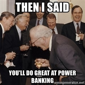 So Then I Said... - Then i said you'll do great at power banking