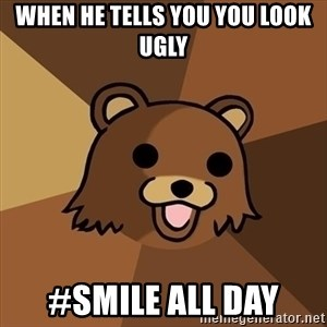 Pedobear - When he tells you you look ugly #smile all day