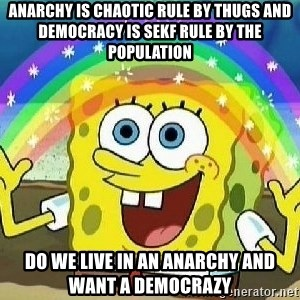 Imagination - Anarchy is chaotic rule by thugs and democracy is sekf rule by the population do we live in an anarchy and want a democrazy