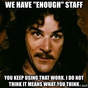 "You keep using that word, I don't think it means what you think it means - we have ""enough"" staff you keep using that work. i do not think it means what you think"
