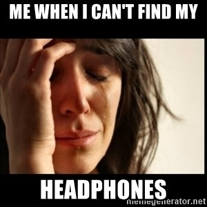 First World Problems - Me when I can't find my  HEADPHONES