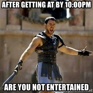 GLADIATOR - after getting at by 10:oopm are you not entertained