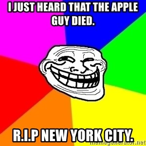 Trollface - I just heard that the apple guy died. r.i.p new york city.