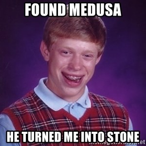 Bad Luck Brian - Found medusa he turned me into stone