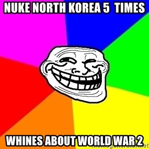 Trollface - nuke north korea 5  times whines about World war 2