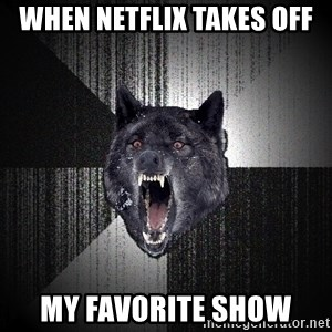 Insanity Wolf - When netflix takes off my favorite show