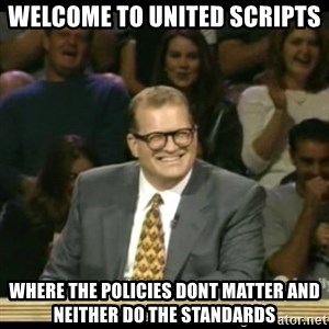 Whose Line - welcome to united scripts where the policies dont matter and neither do the standards